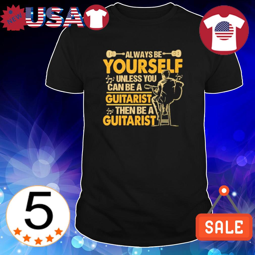 Always be yourself unless you can be a guitarist then be a guitarist shirt