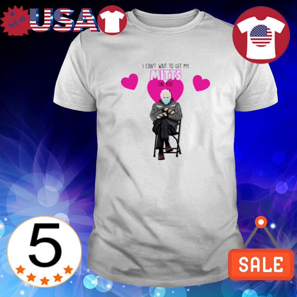 Bernie Sanders Valentine I can't wait to get my mitts on you shirt