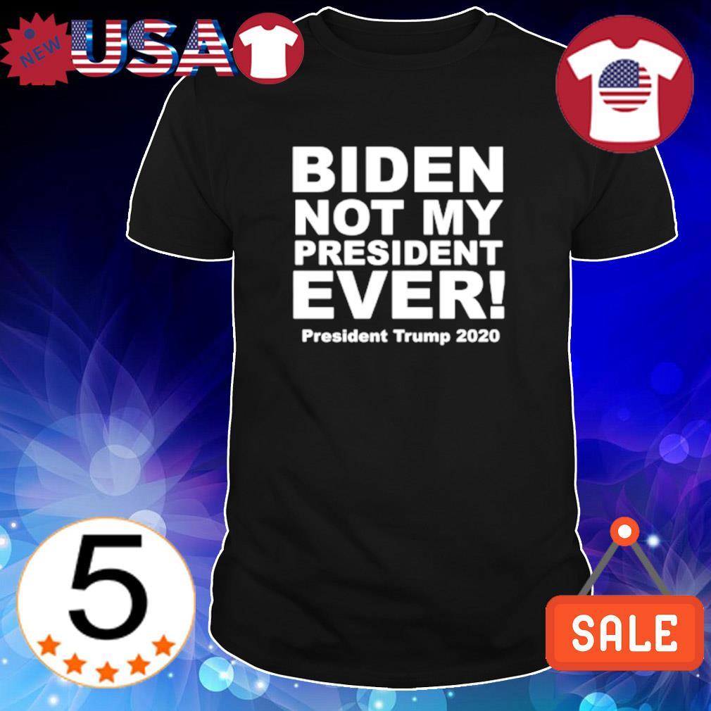 Biden not my president ever president Trump 2020 shirt