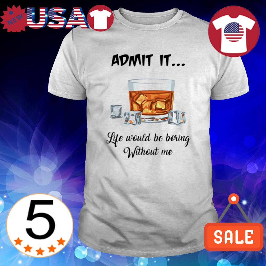 Bourbon admit it life would be boring without me shirt