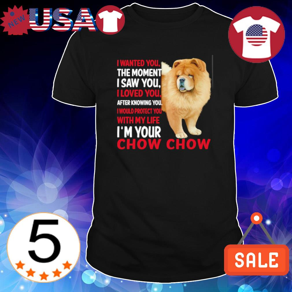 Chow Chow I wanted you the moment I saw you I loved you shirt