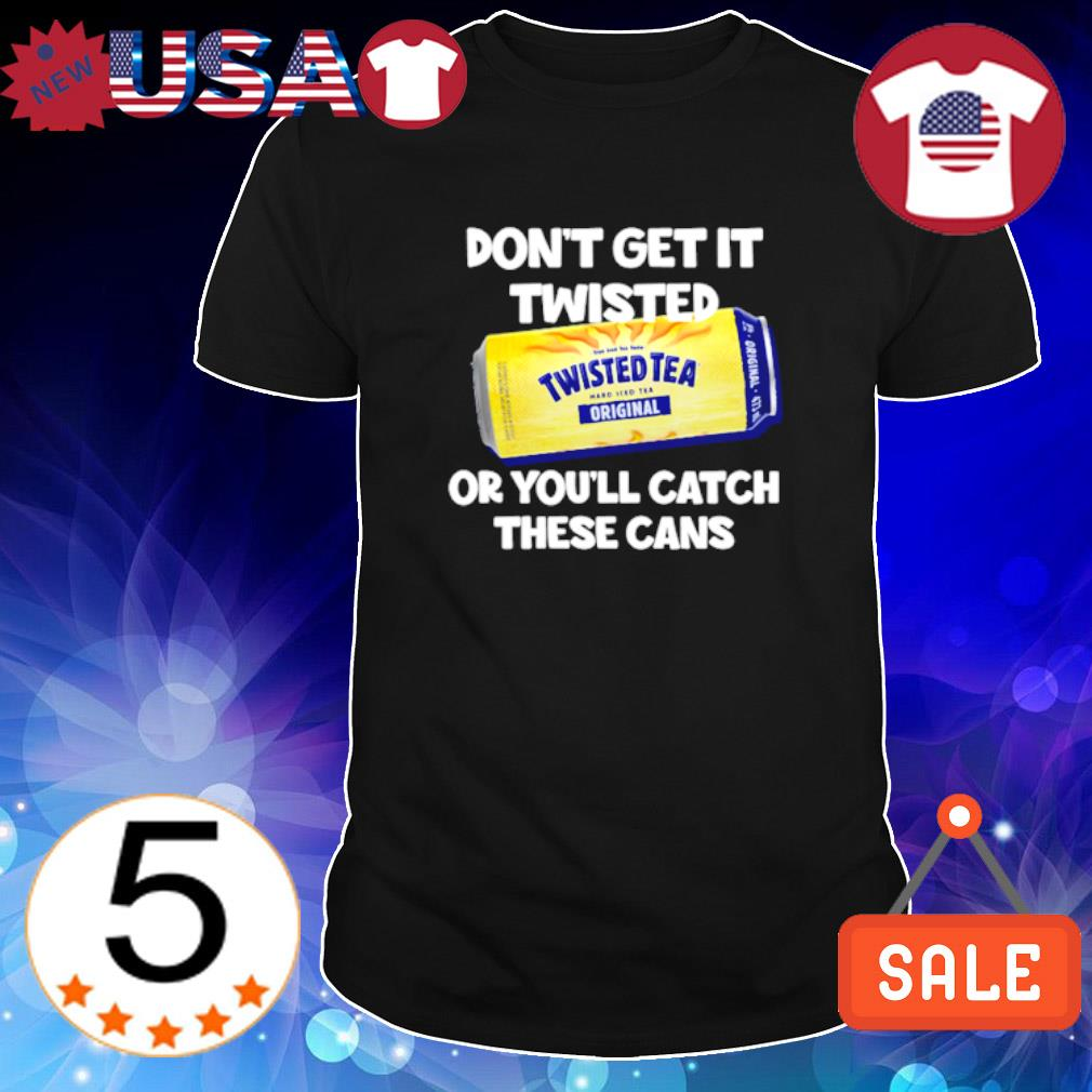 Don't get it Twisted Tea or you'll catch these cans shirt
