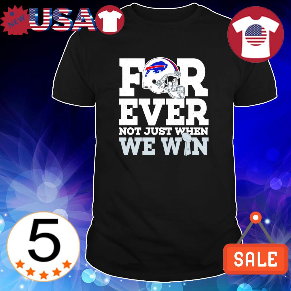 Forever not just when we win Buffalo Bills shirt