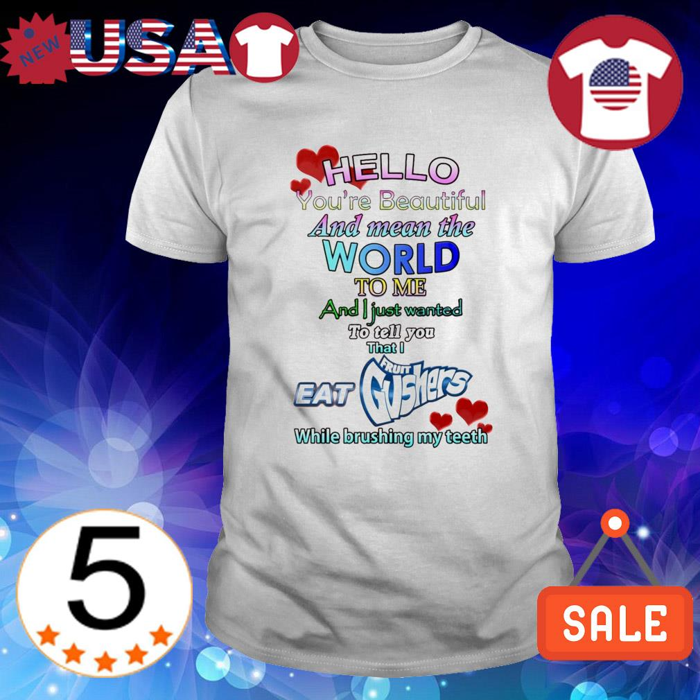 Hello I eat Fruit Gushers you're beautiful and mean the world to me shirt