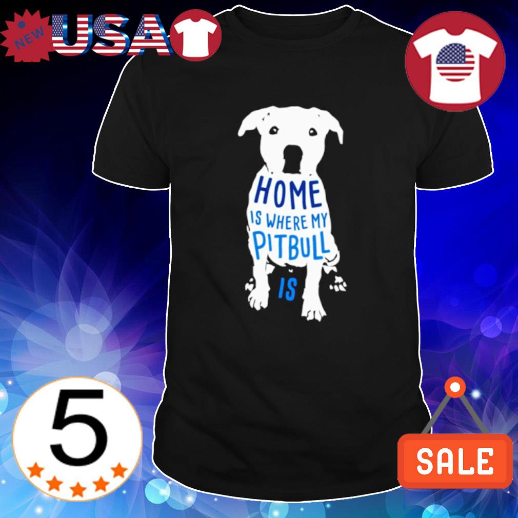Home is where my Pitbull is shirt
