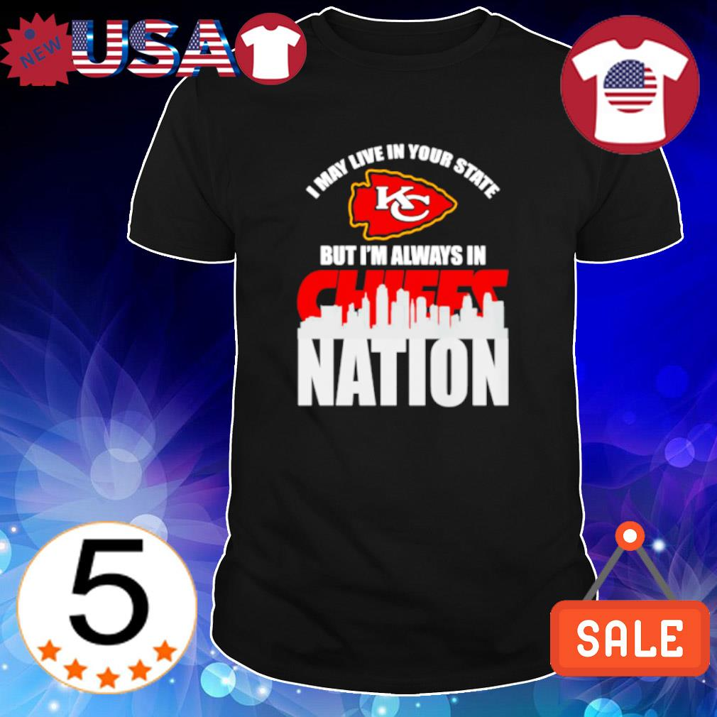 I'm always in Chiefs nation I may live in your state shirt