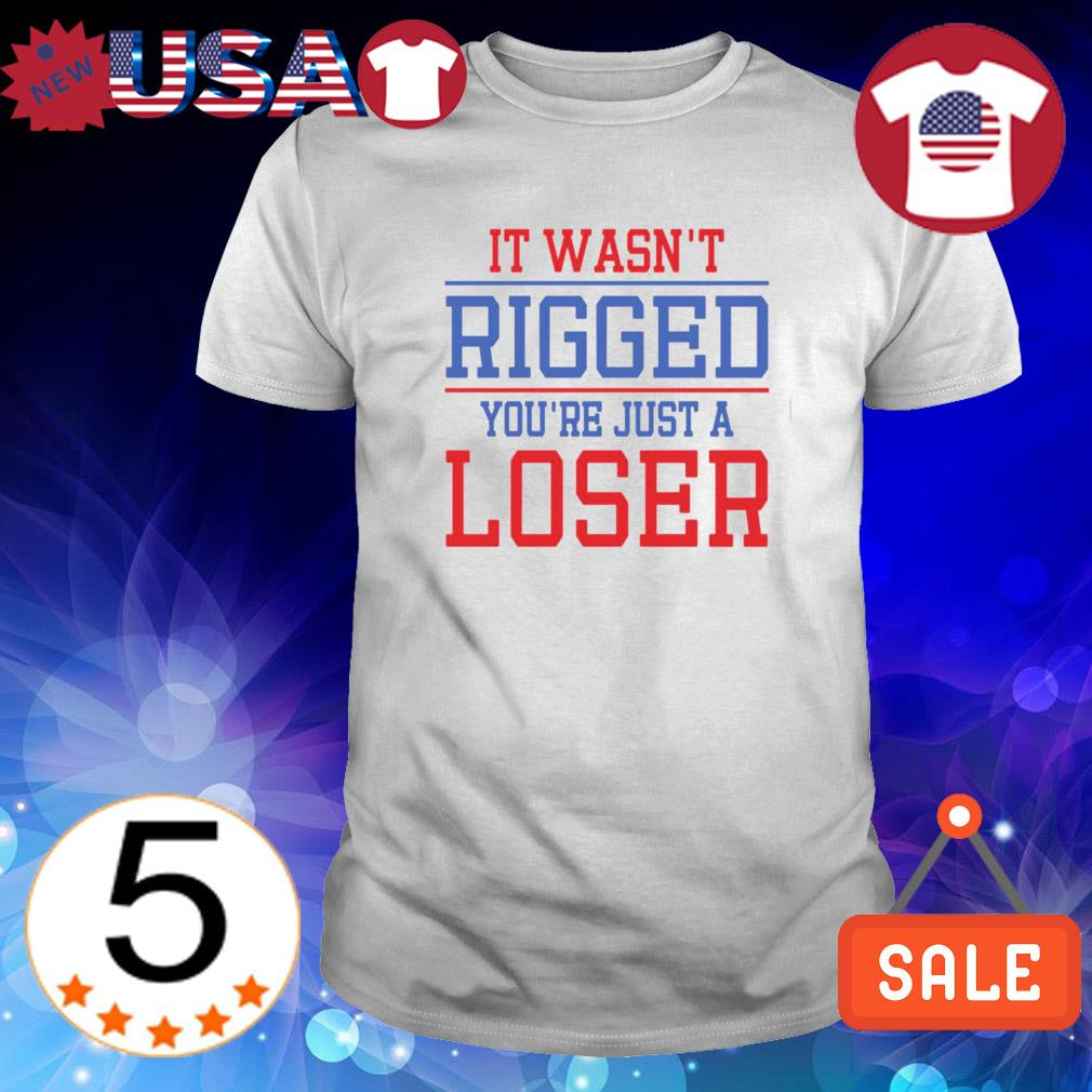 It wasn't rigged you're just a loser shirt
