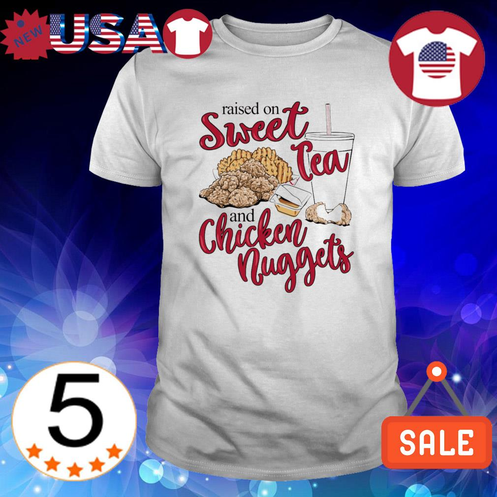 Raised on sweet tea and chicken nuggets shirt
