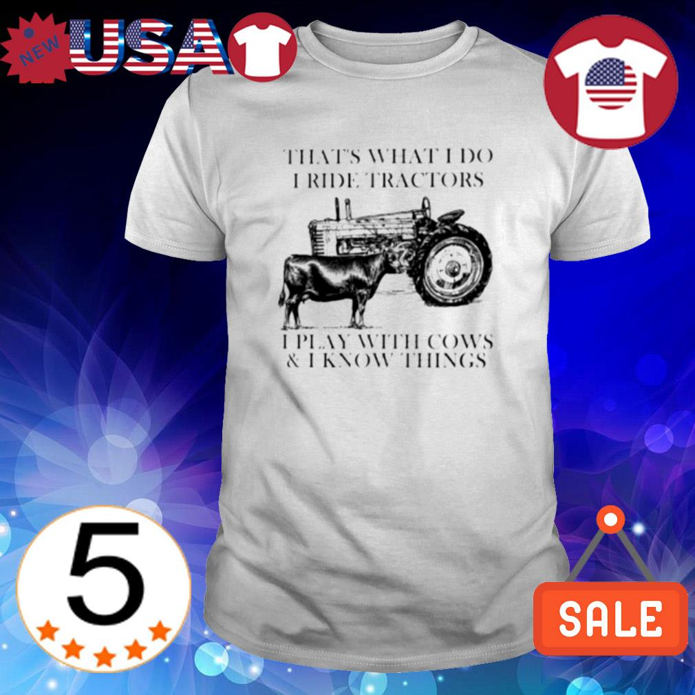 That's what I do I ride tractors I play with cows shirt