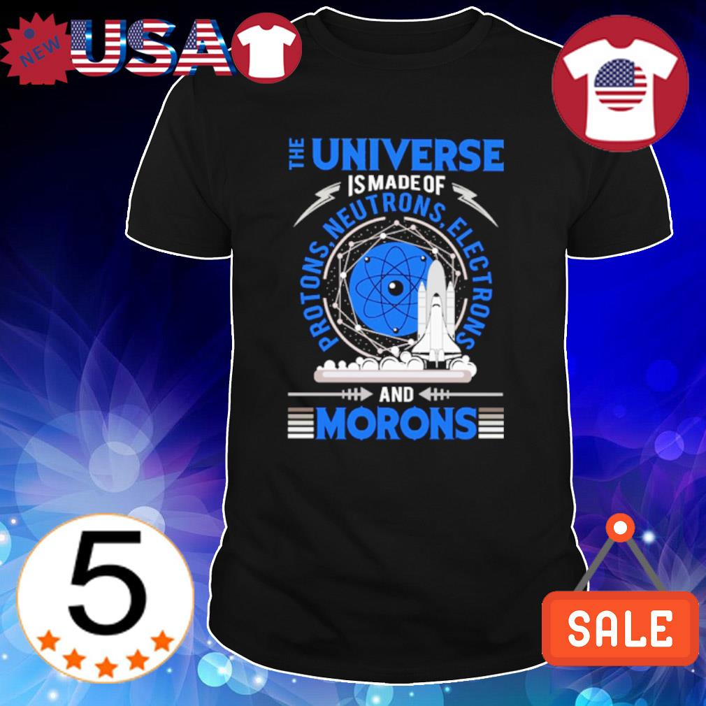 The universe is made of protons neutrons electrons and morons shirt