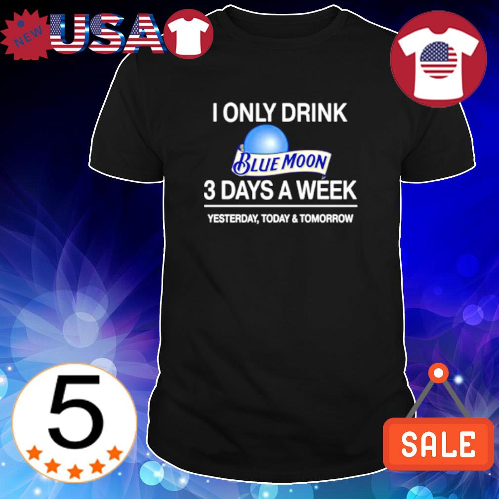 Yesterday today and tomorrow I only drink Blue Moon 3 days a week shirt