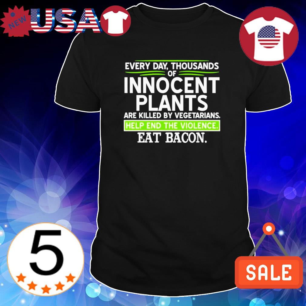 Every day thousands of innocent plants are killed shirt