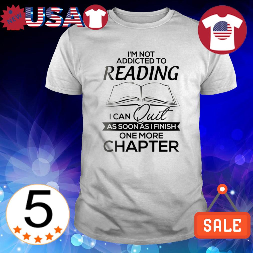 I'm not addicted to reading I can quit as soon as I finish one more chapter shirt