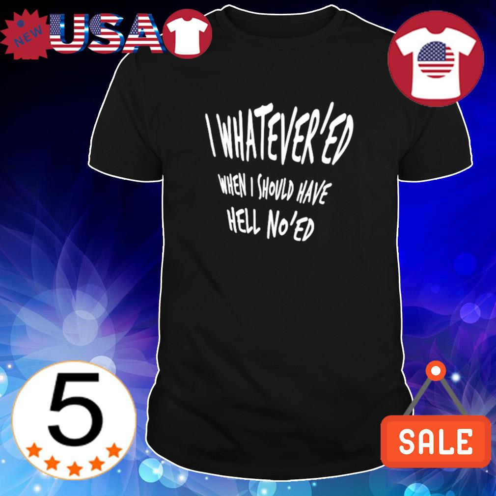I whatever'ed when I should have hell no'ed shirt