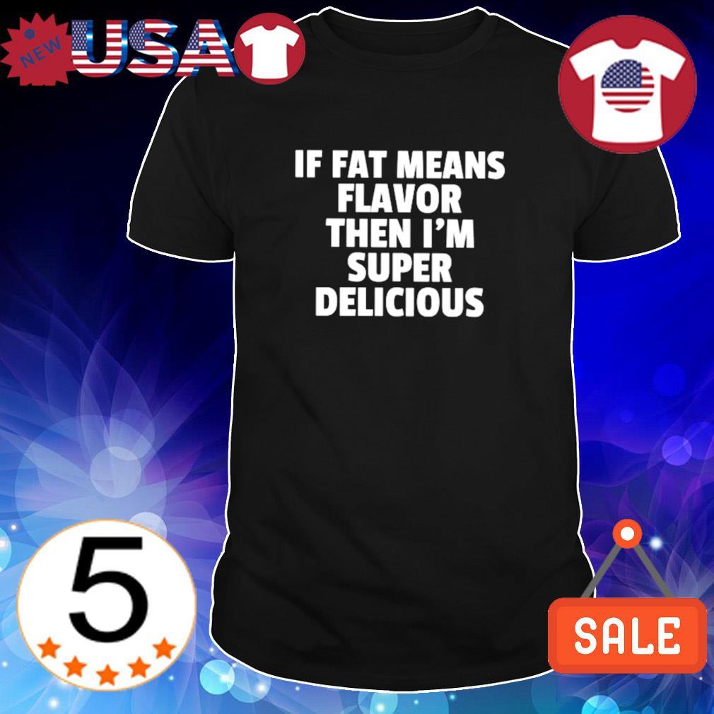 If fat means flavor then I'm super delicious shirt