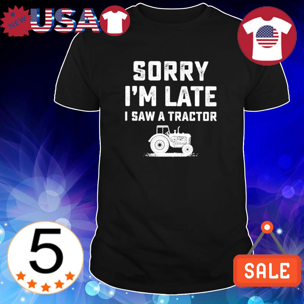 Sorry I'm late I saw a tractor shirt